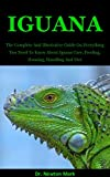 Iguana: The Complete And Illustrative Guide On Everything You Need To Know About Iguana Care, Feeding, Housing, Handling And Diet (English Edition)