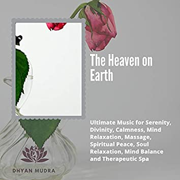 The Heaven On Earth (Ultimate Music For Serenity, Divinity, Calmness, Mind Relaxation, Massage, Spiritual Peace, Soul Relaxation, Mind Balance And Therapeutic Spa)