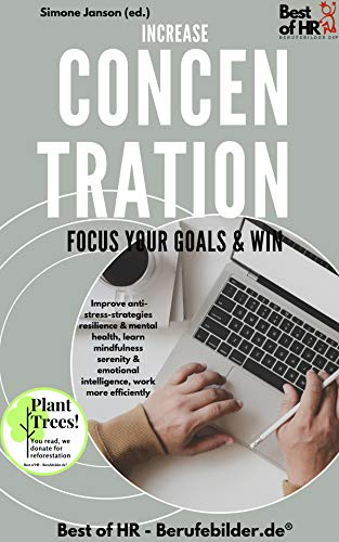 Increase Concentration Focus Your Goals & Win: Improve anti-stress-strategies resilience & mental health, learn mindfulness serenity & emotional intelligence, work more efficiently (English Edition)