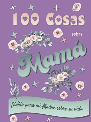 100 Cosas sobre Mamá. Diario para mi Madre sobre su vida.: Regalo día de la Madre, Cumpleaños o Navidad.