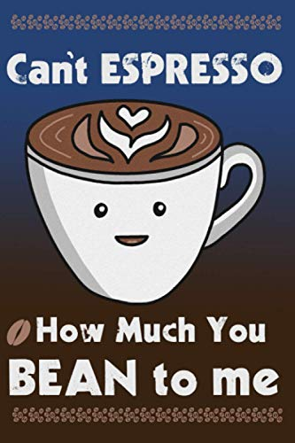 Can't Espresso How Much You Bean To Me: Funny Coffee Cup Art Journal, Notebook With Lines And Cute Art Inside