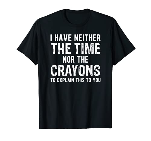 I Have Neither The Time Nor The Crayons T-Shirt