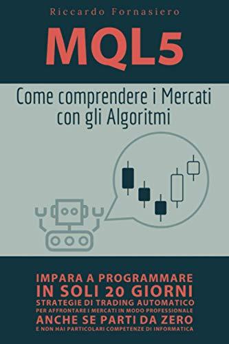 MQL5 - Come Comprendere i Mercati con gli Algoritmi: Impara a programmare in soli 20 giorni strategie di trading automatico per affrontare i mercati ... non hai particolari competenze di informatica