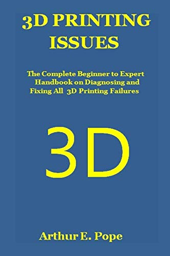 3D PRINTING ISSUES: The Complete Beginner to Expert Handbook on Diagnosing and Fixing All 3D Printing Failures