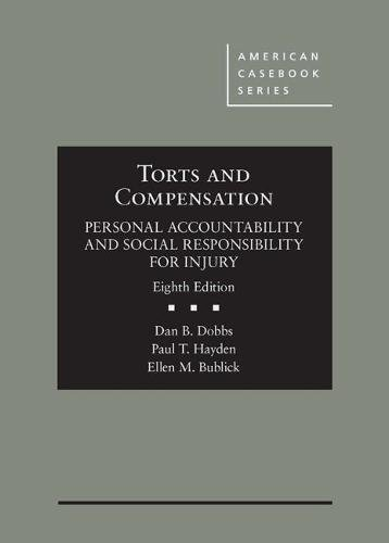 Compare Textbook Prices for Torts and Compensation, Personal Accountability and Social Responsibility for Injury American Casebook Series 8 Edition ISBN 9781634608152 by Dobbs, Dan,Hayden, Paul,Bublick, Ellen