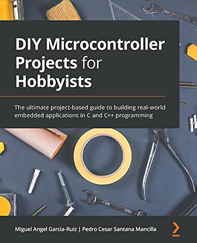 DIY Microcontroller Projects for Hobbyists: The ultimate project-based guide to building real-world embedded applications in C and C++ programming Front Cover