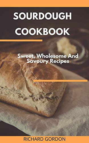 Sale!! SOURDOUGH COOKBOOK: Sweet, Wholesome And Savoury Recipes