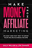 Make Money From Affiliate Marketing: An Easy And Fast Way To Grow Your Online Business Income (Make Money From Home)