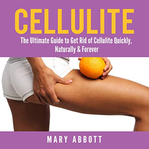 Cellulite: The Ultimate Guide to Get Rid of Cellulite Quickly, Naturally & Forever audiobook cover art