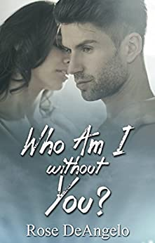 Who Am I Without You?: (First Time Erotica, Bad Boy Romance, Menage Romance MFM, Tragedy and Hope) (New Adult and College Romance, Coming of Age, Women's Contemporary) by [Rose DeAngelo]