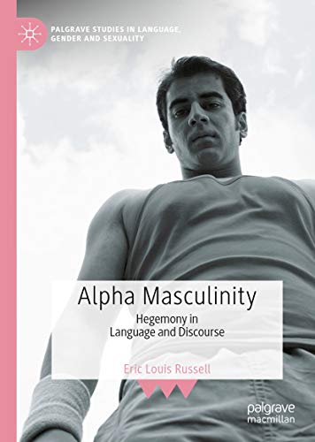 Alpha Masculinity: Hegemony in Language and Discourse (Palgrave Studies in Language, Gender and Sexuality) (English Edition)