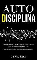 Auto-Disciplina: Hábitos diários para a auto-disciplina do mais bem sucedido e influente líder (Como guiar-se para aumentar a autodisciplina e motivação com confiança)