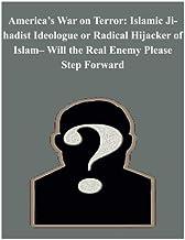 America's War on Terror: Islamic Jihadist Ideologue or Radical Hijacker of Islam- Will the Real Enemy Please Step Forward