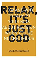 Relax It's Just God: How and Why to Talk to Your Kids About Religion When You're Not Religious by Wendy Thomas Russell(2015-03-31)
