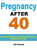 Image: Pregnancy After 40: 40 Things No One Told You About Being Pregnant Over 40 (Pregnancy Plan Series), by Jill Conrad, Pregnancy Support Institute. Publisher: Pregnancy Tips (August 14, 2012)