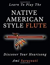Learn To Play The Native American Style Flute: Discover Your Heartsong