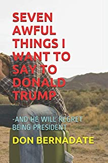SEVEN AWFUL THINGS I WANT TO SAY TO DONALD TRUMP: -AND HE WILL REGRET BEING PRESIDENT