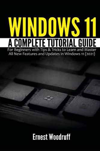 Windows 11: A Complete Tutorial Guide for Beginners with Tips & Tricks to Learn and Master All New Features and Updates in Windows 11 (2021)
