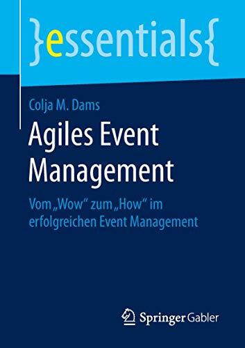 """Agiles Event Management: Vom """"Wow"""" zum """"How"""" im erfolgreichen Event Management (essentials)"""