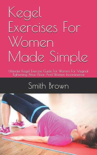 Kegel Exercises For Women Made Simple: Ultimate Kegel Exercise Guide For Women For Vaginal Tightening, Pelvic Floor And Women Incontinence