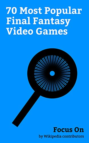 Focus On: 70 Most Popular Final Fantasy Video Games: List of Final Fantasy video games, Final Fantasy XV, Final Fantasy VII Remake, Final Fantasy VII, ... XIV: A Realm Reborn, etc. (English Edition)
