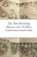 An Awakening Above the Valley A Confessional Memoir on Alcoholism and Rehab