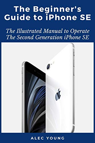 The Beginner's Guide to iPhone SE: The Illustrated Manual to Operate The Second Generation iPhone SE