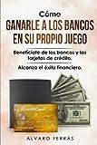 Cómo Ganarle a los Bancos en su Propio Juego: Benefíciate de los Bancos y las Tarjetas de Crédito... Alcanza el Éxito Financiero.