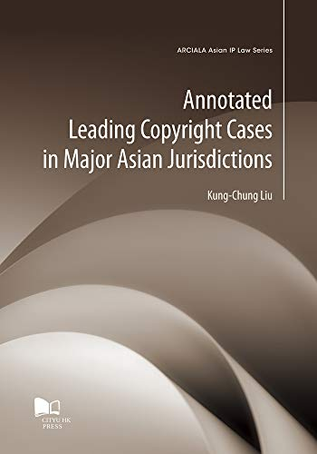Annotated Leading Copyright Cases in Major Asian Jurisdictions (Arciala Asian Ip Law)