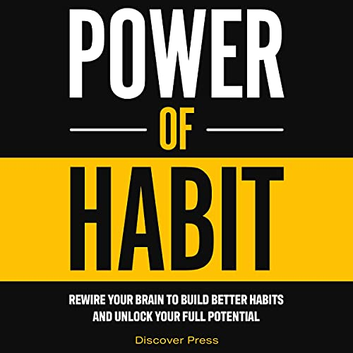 Power of Habit: Rewire Your Brain to Build Better Habits and Unlock Your Full Potential