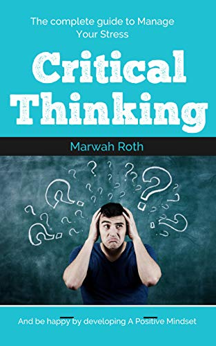 Critical thinking : The complete guide to Manage Your Stress and be happy by developing A Positive Mindset