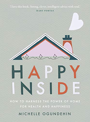Happy Inside: How to harness the power of home for health and happiness by [Michelle Ogundehin]