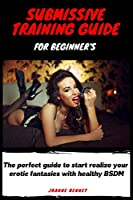 Submissive training guide for beginner's: The perfect guide to start realize your erotic fantasies with healthy BSDM