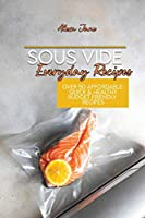 Sous Vide Everyday Recipes: Over 50 Affordable, Quick & Healthy Budget Friendly Recipes