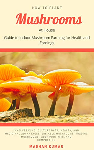 How to Plant Mushrooms at House : Guide to Indoor Mushroom Farming for Health and Earnings
