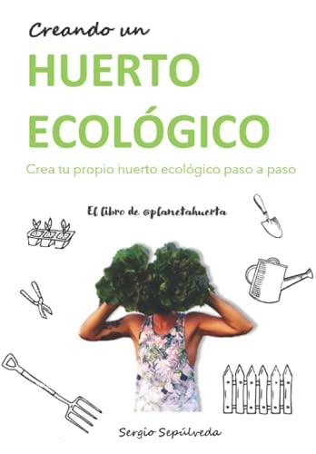 Creando un huerto ecológico: Crea tu propio huerto ecológico paso a paso