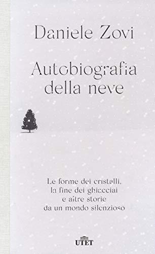 Autobiografia della neve. Le forme dei cristalli, la fine dei ghiacciai e altre storie da un mondo silenzioso