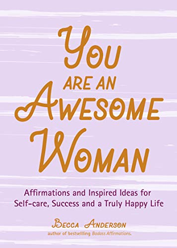 You Are an Awesome Woman: Affirmations and Inspired Ideas for Self-Care, Success and a Truly Happy Life (Daily Positive Thoughts, for Fans of Badass Affirmations or You Are a Badass)