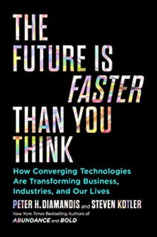 The Future Is Faster Than You Think: How Converging Technologies Are Transforming Business, Industries, and Our Lives (Exponential Technology Series) by [Peter H. Diamandis, Steven Kotler]