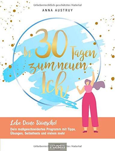In 30 Tagen zum neuen Ich: Lebe deine Wünsche! Dein maßgeschneidertes Programm mit Tipps, Übungen, Selbsttests und vielem mehr!