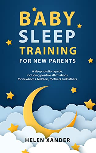 Baby Sleep Training for New Parents: A Sleep Solution Guide including Positive Affirmations for Newborns, Toddlers, Mothers, and Fathers (English Edition)