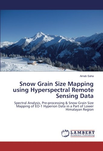 Snow Grain Size Mapping using Hyperspectral Remote Sensing Data: Spectral Analysis, Pre-processing & Snow Grain Size Mapping of EO-1 Hyperion Data in a Part of Lower Himalayan Region