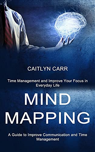 Mind Mapping: A Guide to Improve Communication and Time Management (Time Management and Improve Your Focus in Everyday Life)