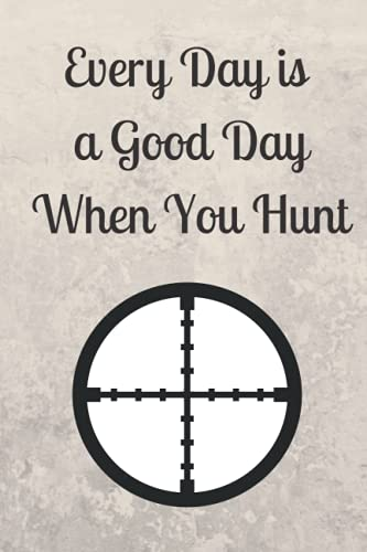 Every Day is a Good Day When You Hunt: Hunting Log Book | Hunting Journal Log | 6 x 9 Inches Log Journal | 120 Pages