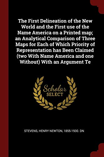 The First Delineation of the New World and the First Use of the Name America on a Printed Map; An Analytical Comparison of Three Maps for Each of ... America and One Without) with an Argument Te