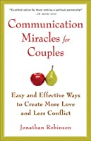Communication Miracles for Couples: Easy and Effective Tools to Create More Love and Less Conflict (For Fans of More Love Less Conflict or The Five Love Languages)