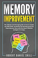 Memory Improvement: The ultimate and thorough guide on how to master any skills faster. Accelerate the learning process by improving your focus with the help of effective strategies in 21 days.
