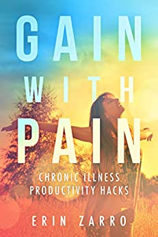 Gain With Pain: Chronic Illness Productivity Hacks by [Erin Zarro]