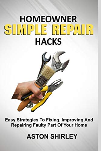 HOMEOWNER SIMPLE REPAIR HACKS: Easy Strategies To Fixing, Improving And Repairing Faulty Part Of Your Home