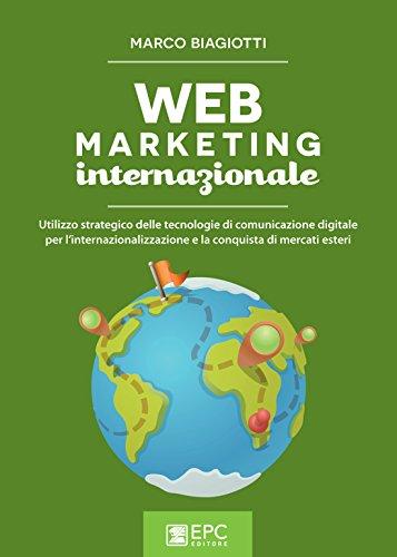 Web marketing internazionale: Utilizzo strategico delle tecnologie di comunicazione digitale per l'internazionalizzazione e la conquista di mercati esteri